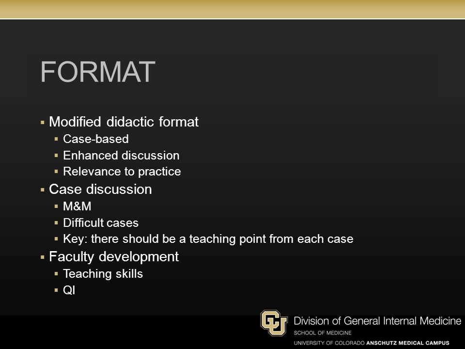 FORMAT  Modified didactic format  Case-based  Enhanced discussion  Relevance to practice  Case discussion  M&M  Difficult cases  Key: there should be a teaching point from each case  Faculty development  Teaching skills  QI