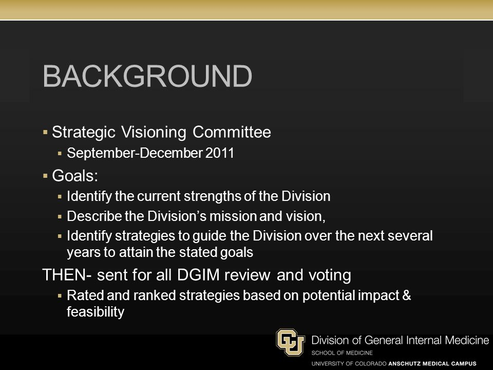 BACKGROUND  Strategic Visioning Committee  September-December 2011  Goals:  Identify the current strengths of the Division  Describe the Division's mission and vision,  Identify strategies to guide the Division over the next several years to attain the stated goals THEN- sent for all DGIM review and voting  Rated and ranked strategies based on potential impact & feasibility