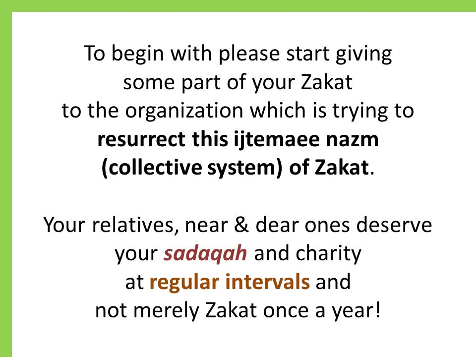 To begin with please start giving some part of your Zakat to the organization which is trying to resurrect this ijtemaee nazm (collective system) of Zakat.