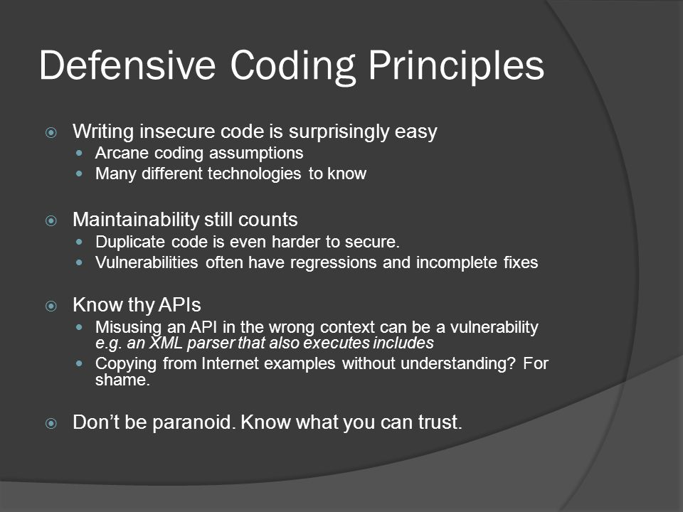 Defensive Coding Principles  Writing insecure code is surprisingly easy Arcane coding assumptions Many different technologies to know  Maintainability still counts Duplicate code is even harder to secure.