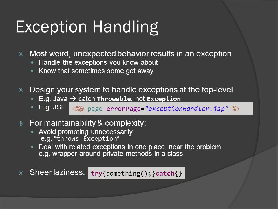 Exception Handling  Most weird, unexpected behavior results in an exception Handle the exceptions you know about Know that sometimes some get away  Design your system to handle exceptions at the top-level E.g.