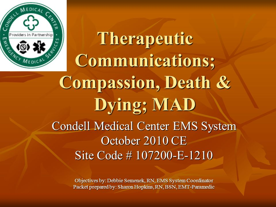 Therapeutic Communications; Compassion, Death & Dying; MAD Condell Medical Center EMS System October 2010 CE Site Code # 107200-E-1210 Objectives by: Debbie Semenek, RN, EMS System Coordinator Packet prepared by: Sharon Hopkins, RN, BSN, EMT-Paramedic