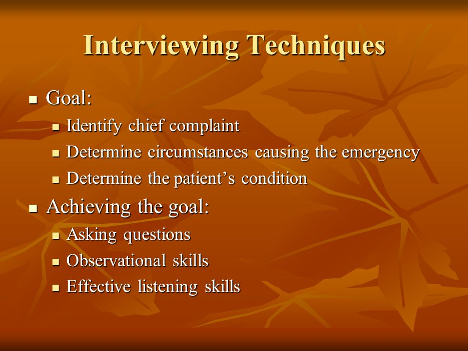 Interviewing Techniques Goal: Goal: Identify chief complaint Identify chief complaint Determine circumstances causing the emergency Determine circumstances causing the emergency Determine the patient's condition Determine the patient's condition Achieving the goal: Achieving the goal: Asking questions Asking questions Observational skills Observational skills Effective listening skills Effective listening skills