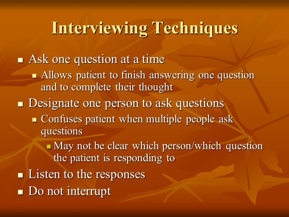 Interviewing Techniques Ask one question at a time Ask one question at a time Allows patient to finish answering one question and to complete their thought Allows patient to finish answering one question and to complete their thought Designate one person to ask questions Designate one person to ask questions Confuses patient when multiple people ask questions Confuses patient when multiple people ask questions May not be clear which person/which question the patient is responding to May not be clear which person/which question the patient is responding to Listen to the responses Listen to the responses Do not interrupt Do not interrupt