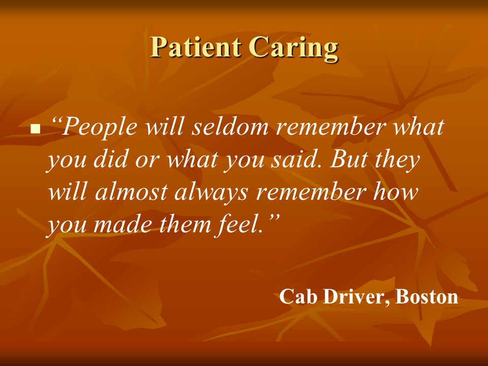 Patient Caring People will seldom remember what you did or what you said.