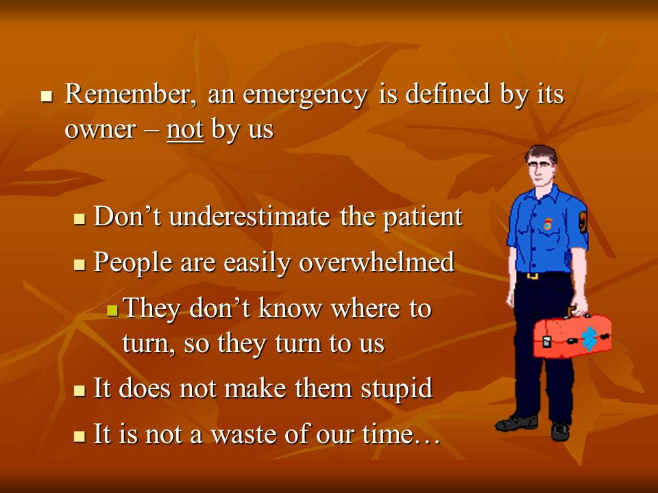 Remember, an emergency is defined by its owner – not by us Remember, an emergency is defined by its owner – not by us Don't underestimate the patient Don't underestimate the patient People are easily overwhelmed People are easily overwhelmed They don't know where to turn, so they turn to us They don't know where to turn, so they turn to us It does not make them stupid It does not make them stupid It is not a waste of our time… It is not a waste of our time…