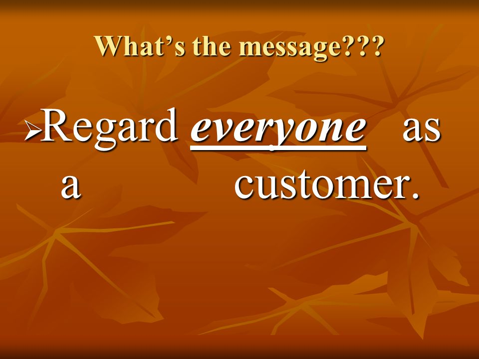 What's the message  Regard everyone as a customer.