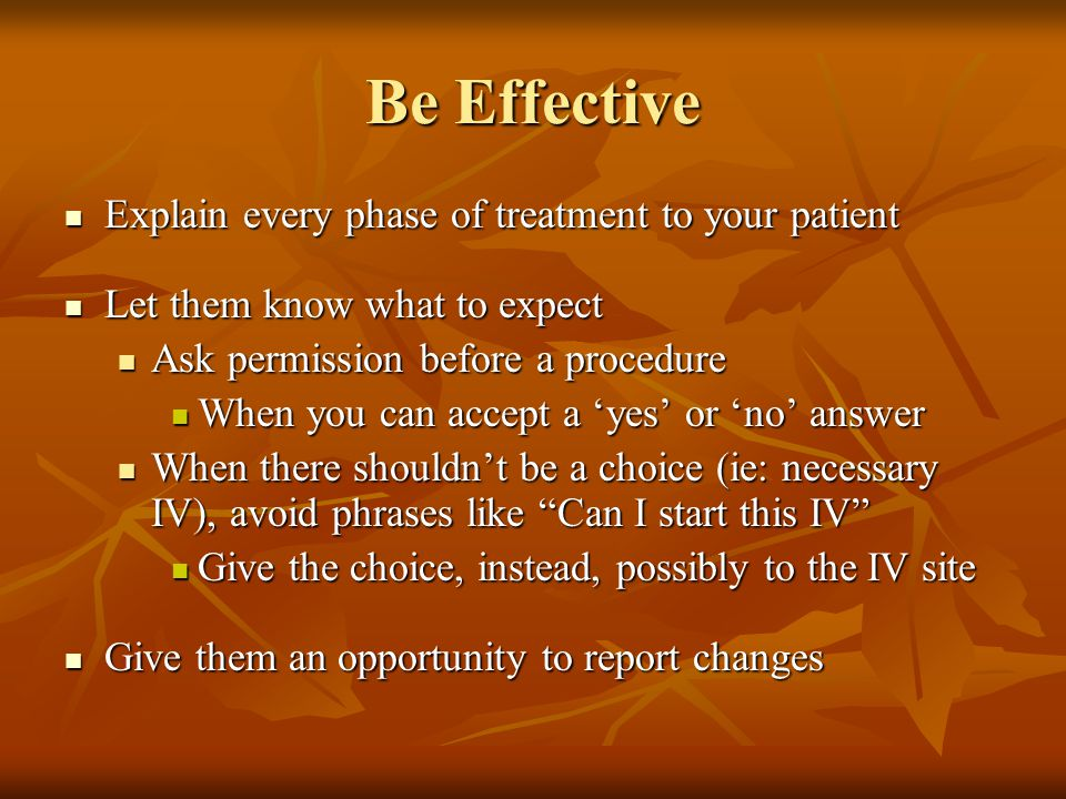 Be Effective Explain every phase of treatment to your patient Explain every phase of treatment to your patient Let them know what to expect Let them know what to expect Ask permission before a procedure Ask permission before a procedure When you can accept a 'yes' or 'no' answer When you can accept a 'yes' or 'no' answer When there shouldn't be a choice (ie: necessary IV), avoid phrases like Can I start this IV When there shouldn't be a choice (ie: necessary IV), avoid phrases like Can I start this IV Give the choice, instead, possibly to the IV site Give the choice, instead, possibly to the IV site Give them an opportunity to report changes Give them an opportunity to report changes