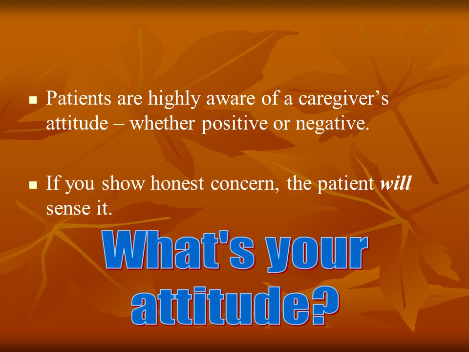 Patients are highly aware of a caregiver's attitude – whether positive or negative.