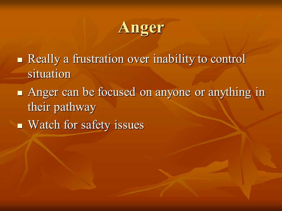 Anger Really a frustration over inability to control situation Really a frustration over inability to control situation Anger can be focused on anyone or anything in their pathway Anger can be focused on anyone or anything in their pathway Watch for safety issues Watch for safety issues