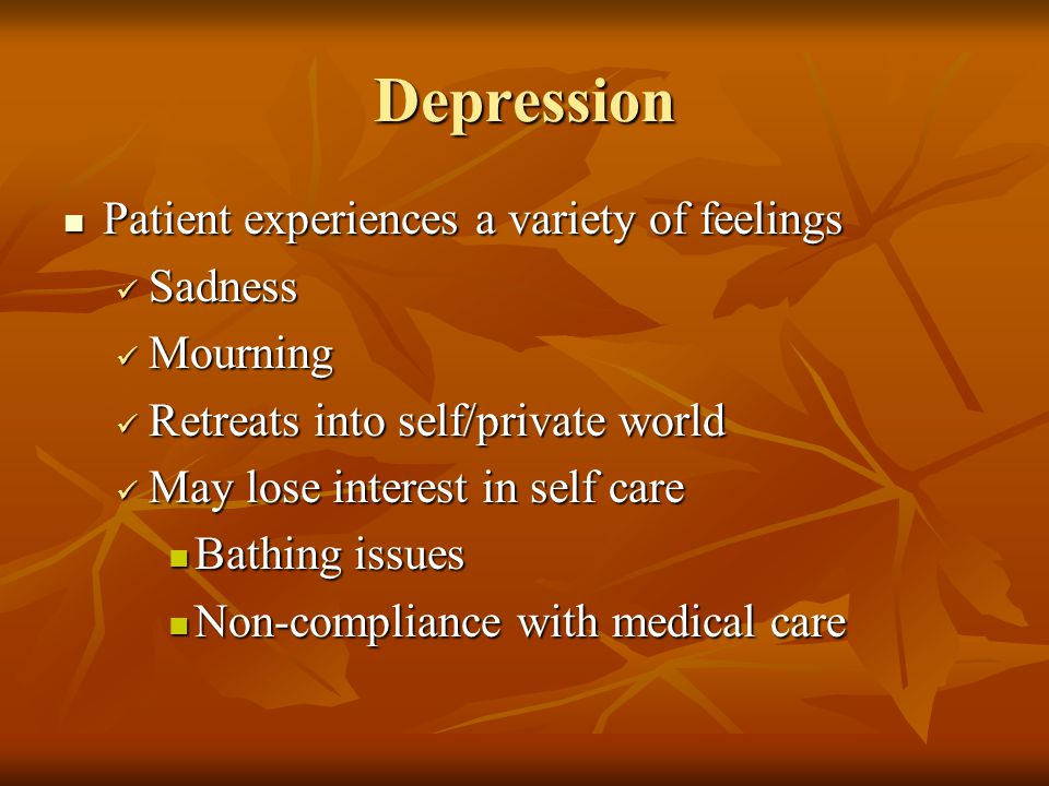 Depression Patient experiences a variety of feelings Patient experiences a variety of feelings Sadness Sadness Mourning Mourning Retreats into self/private world Retreats into self/private world May lose interest in self care May lose interest in self care Bathing issues Bathing issues Non-compliance with medical care Non-compliance with medical care