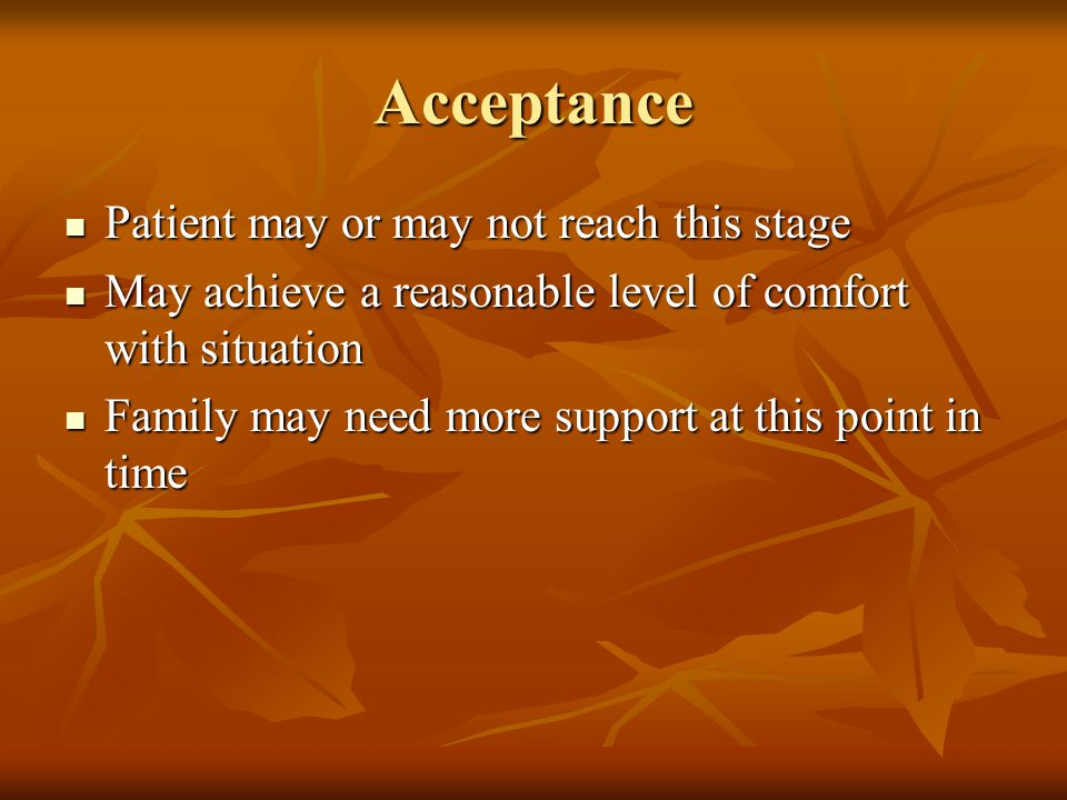Acceptance Patient may or may not reach this stage Patient may or may not reach this stage May achieve a reasonable level of comfort with situation May achieve a reasonable level of comfort with situation Family may need more support at this point in time Family may need more support at this point in time