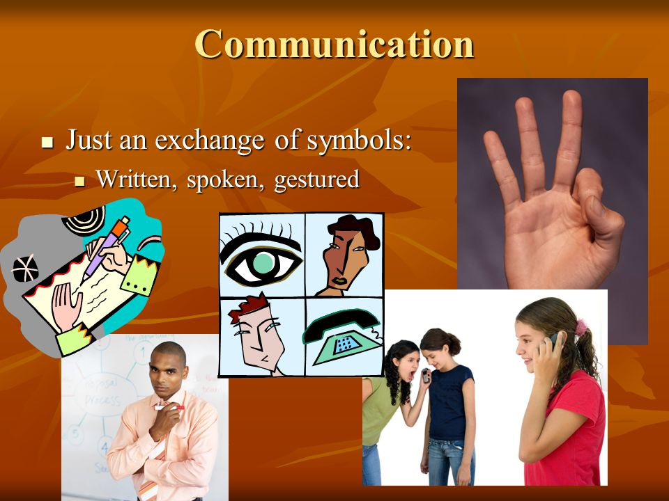 Communication Just an exchange of symbols: Just an exchange of symbols: Written, spoken, gestured Written, spoken, gestured
