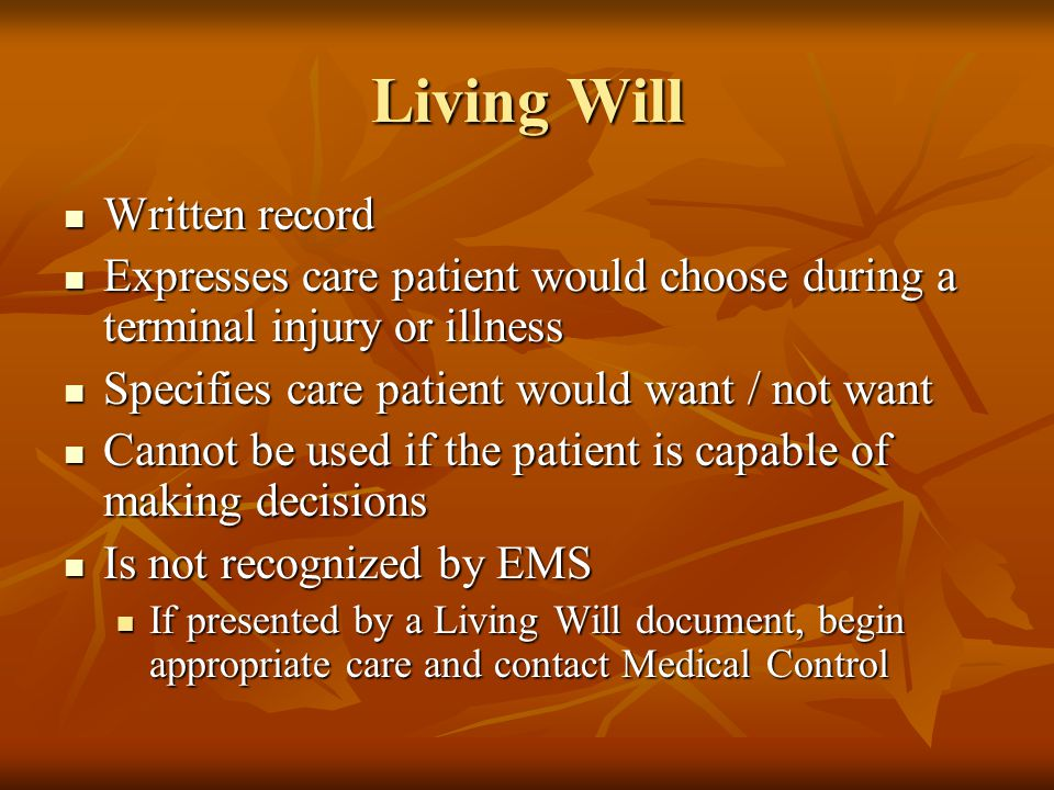Living Will Written record Written record Expresses care patient would choose during a terminal injury or illness Expresses care patient would choose during a terminal injury or illness Specifies care patient would want / not want Specifies care patient would want / not want Cannot be used if the patient is capable of making decisions Cannot be used if the patient is capable of making decisions Is not recognized by EMS Is not recognized by EMS If presented by a Living Will document, begin appropriate care and contact Medical Control If presented by a Living Will document, begin appropriate care and contact Medical Control