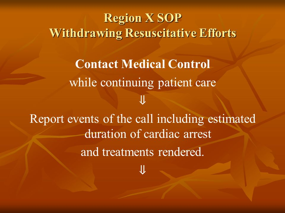 Region X SOP Withdrawing Resuscitative Efforts Contact Medical Control while continuing patient care ⇓ Report events of the call including estimated duration of cardiac arrest and treatments rendered.