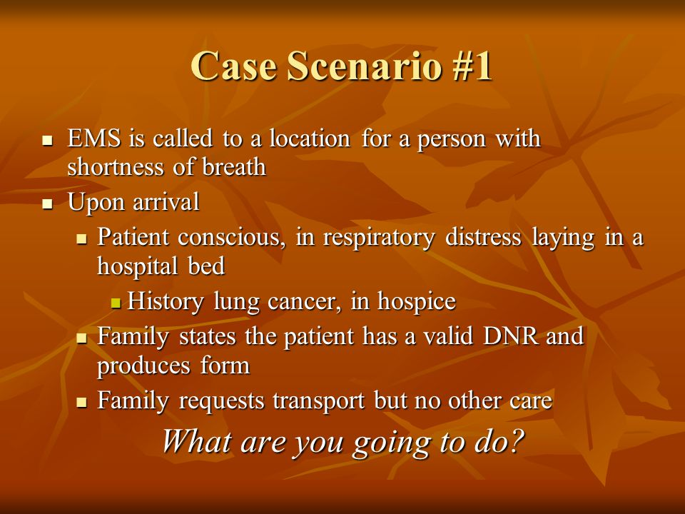 Case Scenario #1 EMS is called to a location for a person with shortness of breath EMS is called to a location for a person with shortness of breath Upon arrival Upon arrival Patient conscious, in respiratory distress laying in a hospital bed Patient conscious, in respiratory distress laying in a hospital bed History lung cancer, in hospice History lung cancer, in hospice Family states the patient has a valid DNR and produces form Family states the patient has a valid DNR and produces form Family requests transport but no other care Family requests transport but no other care What are you going to do