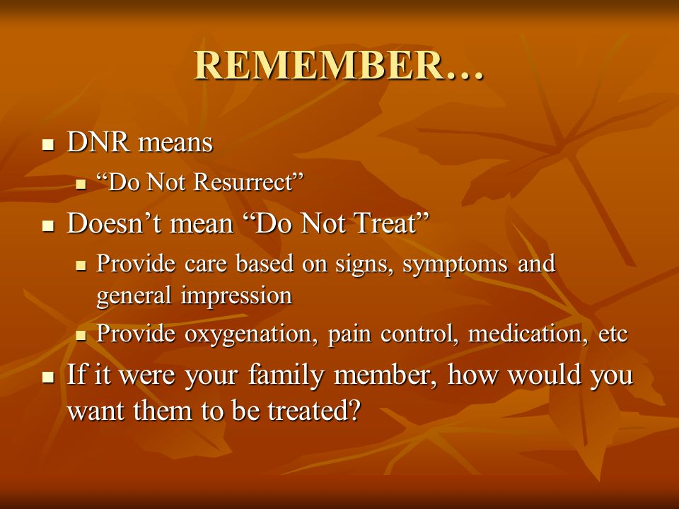 REMEMBER… DNR means DNR means Do Not Resurrect Do Not Resurrect Doesn't mean Do Not Treat Doesn't mean Do Not Treat Provide care based on signs, symptoms and general impression Provide care based on signs, symptoms and general impression Provide oxygenation, pain control, medication, etc Provide oxygenation, pain control, medication, etc If it were your family member, how would you want them to be treated.