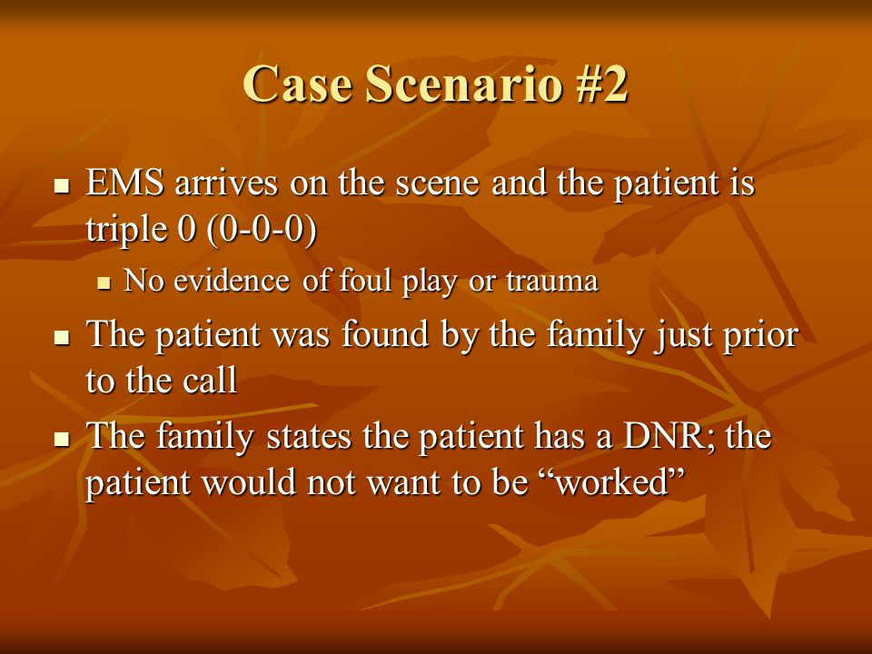 Case Scenario #2 EMS arrives on the scene and the patient is triple 0 (0-0-0) EMS arrives on the scene and the patient is triple 0 (0-0-0) No evidence of foul play or trauma No evidence of foul play or trauma The patient was found by the family just prior to the call The patient was found by the family just prior to the call The family states the patient has a DNR; the patient would not want to be worked The family states the patient has a DNR; the patient would not want to be worked