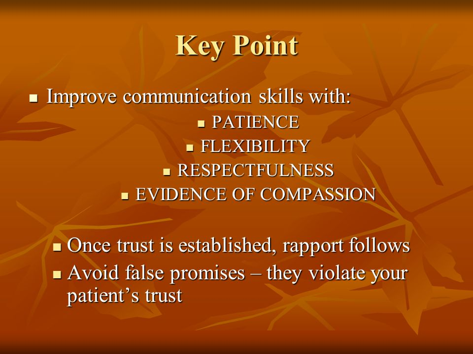 Key Point Improve communication skills with: Improve communication skills with: PATIENCE PATIENCE FLEXIBILITY FLEXIBILITY RESPECTFULNESS RESPECTFULNESS EVIDENCE OF COMPASSION EVIDENCE OF COMPASSION Once trust is established, rapport follows Once trust is established, rapport follows Avoid false promises – they violate your patient's trust Avoid false promises – they violate your patient's trust