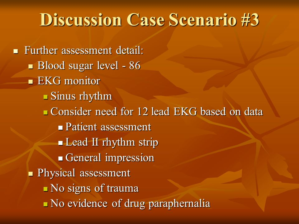 Discussion Case Scenario #3 Further assessment detail: Further assessment detail: Blood sugar level - 86 Blood sugar level - 86 EKG monitor EKG monitor Sinus rhythm Sinus rhythm Consider need for 12 lead EKG based on data Consider need for 12 lead EKG based on data Patient assessment Patient assessment Lead II rhythm strip Lead II rhythm strip General impression General impression Physical assessment Physical assessment No signs of trauma No signs of trauma No evidence of drug paraphernalia No evidence of drug paraphernalia