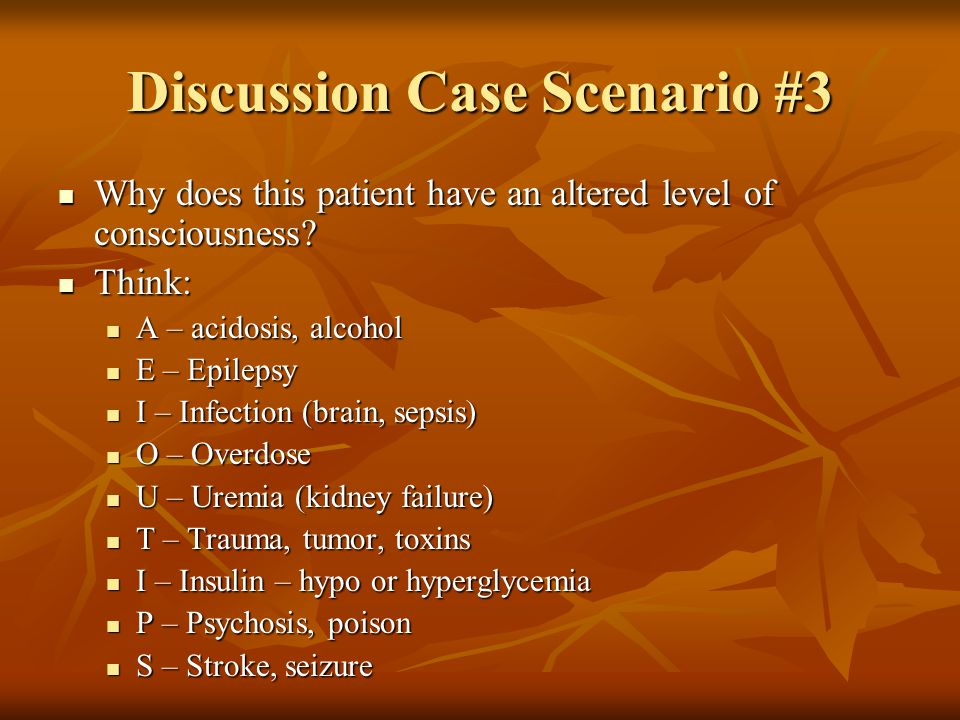 Discussion Case Scenario #3 Why does this patient have an altered level of consciousness.
