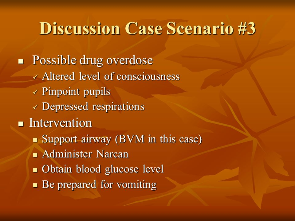 Discussion Case Scenario #3 Possible drug overdose Possible drug overdose Altered level of consciousness Altered level of consciousness Pinpoint pupils Pinpoint pupils Depressed respirations Depressed respirations Intervention Intervention Support airway (BVM in this case) Support airway (BVM in this case) Administer Narcan Administer Narcan Obtain blood glucose level Obtain blood glucose level Be prepared for vomiting Be prepared for vomiting