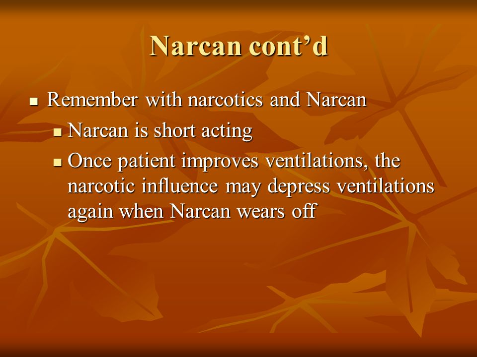 Narcan cont'd Remember with narcotics and Narcan Remember with narcotics and Narcan Narcan is short acting Narcan is short acting Once patient improves ventilations, the narcotic influence may depress ventilations again when Narcan wears off Once patient improves ventilations, the narcotic influence may depress ventilations again when Narcan wears off