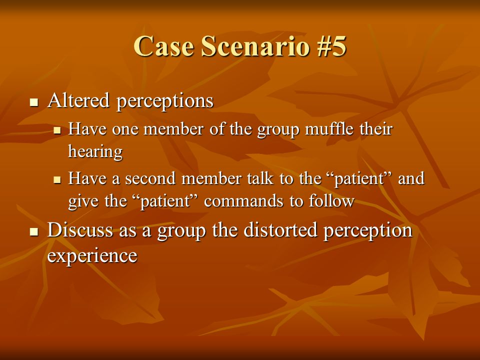 Case Scenario #5 Altered perceptions Altered perceptions Have one member of the group muffle their hearing Have one member of the group muffle their hearing Have a second member talk to the patient and give the patient commands to follow Have a second member talk to the patient and give the patient commands to follow Discuss as a group the distorted perception experience Discuss as a group the distorted perception experience