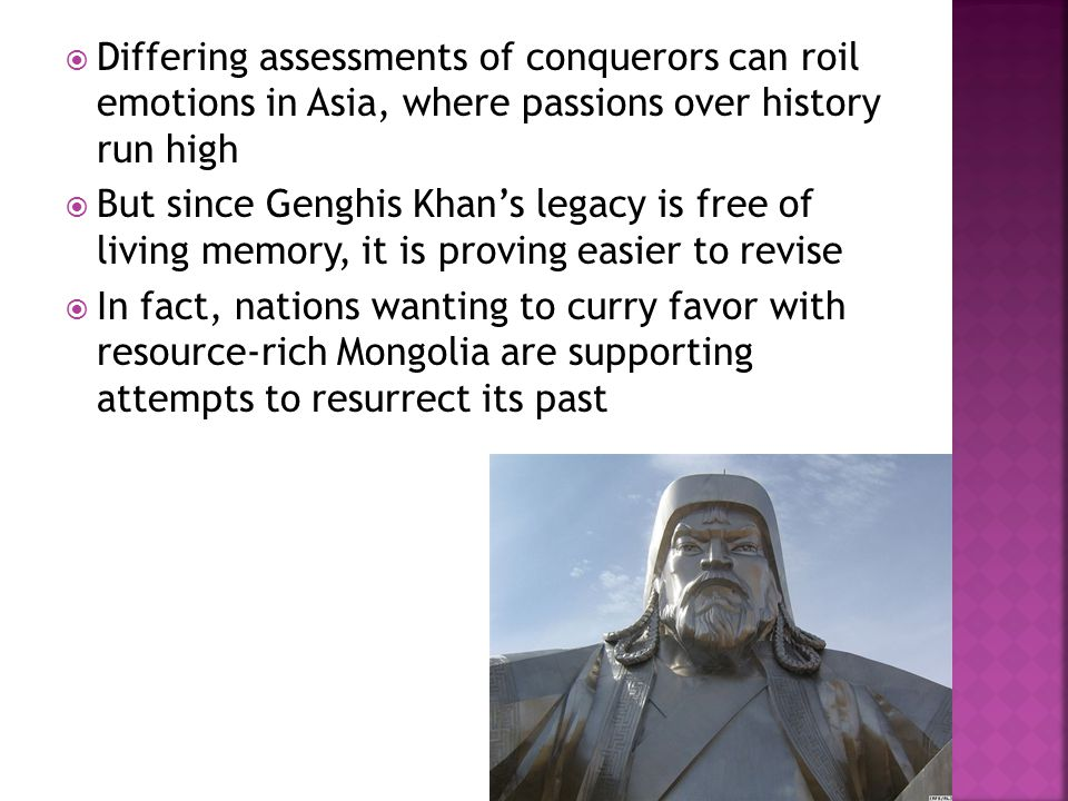  Differing assessments of conquerors can roil emotions in Asia, where passions over history run high  But since Genghis Khan's legacy is free of living memory, it is proving easier to revise  In fact, nations wanting to curry favor with resource-rich Mongolia are supporting attempts to resurrect its past