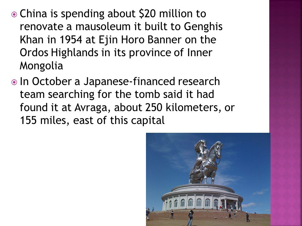  China is spending about $20 million to renovate a mausoleum it built to Genghis Khan in 1954 at Ejin Horo Banner on the Ordos Highlands in its province of Inner Mongolia  In October a Japanese-financed research team searching for the tomb said it had found it at Avraga, about 250 kilometers, or 155 miles, east of this capital