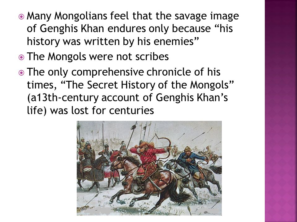  Many Mongolians feel that the savage image of Genghis Khan endures only because his history was written by his enemies  The Mongols were not scribes  The only comprehensive chronicle of his times, The Secret History of the Mongols (a13th-century account of Genghis Khan's life) was lost for centuries
