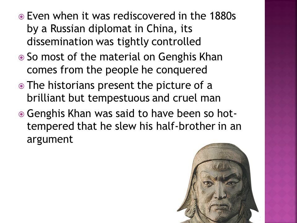  Even when it was rediscovered in the 1880s by a Russian diplomat in China, its dissemination was tightly controlled  So most of the material on Genghis Khan comes from the people he conquered  The historians present the picture of a brilliant but tempestuous and cruel man  Genghis Khan was said to have been so hot- tempered that he slew his half-brother in an argument