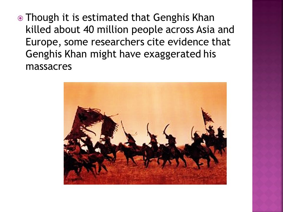  Though it is estimated that Genghis Khan killed about 40 million people across Asia and Europe, some researchers cite evidence that Genghis Khan might have exaggerated his massacres