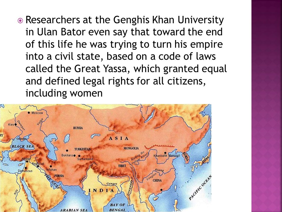  Researchers at the Genghis Khan University in Ulan Bator even say that toward the end of this life he was trying to turn his empire into a civil state, based on a code of laws called the Great Yassa, which granted equal and defined legal rights for all citizens, including women