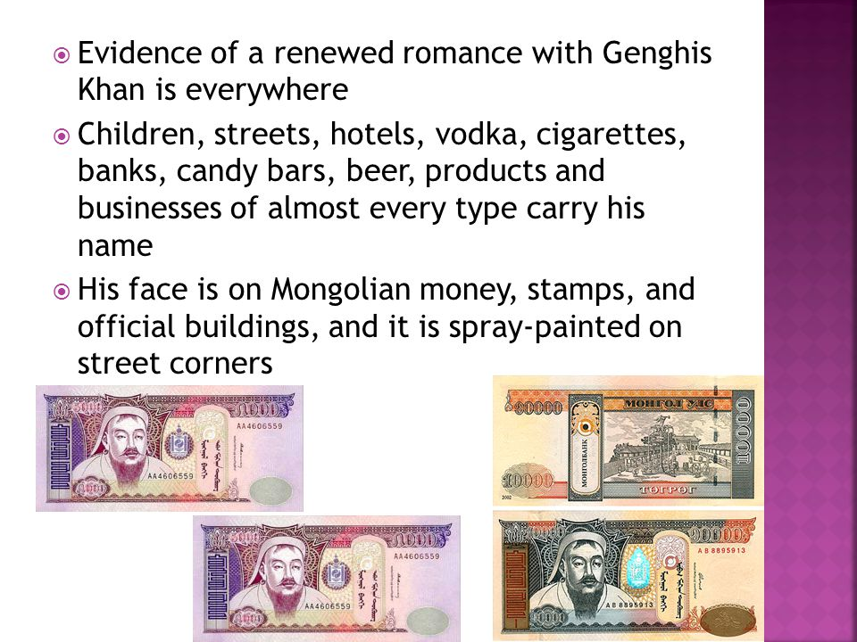  Evidence of a renewed romance with Genghis Khan is everywhere  Children, streets, hotels, vodka, cigarettes, banks, candy bars, beer, products and businesses of almost every type carry his name  His face is on Mongolian money, stamps, and official buildings, and it is spray-painted on street corners