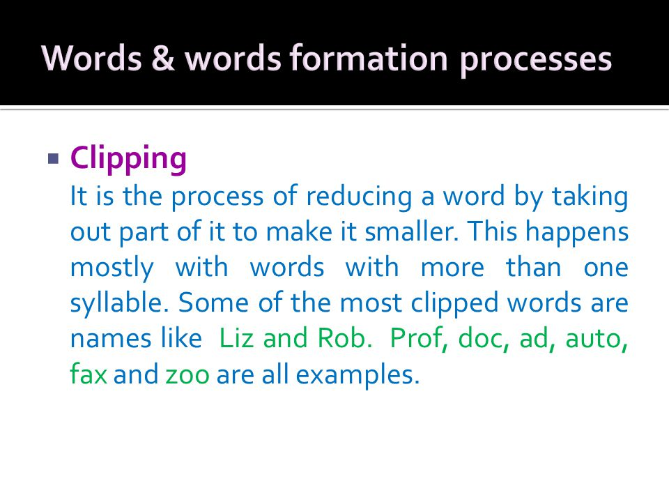  Clipping It is the process of reducing a word by taking out part of it to make it smaller. This happens mostly with words with more than one syllabl