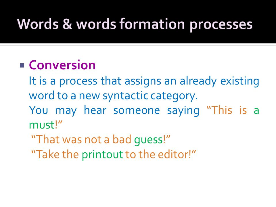 """ Conversion It is a process that assigns an already existing word to a new syntactic category. You may hear someone saying """"This is a must!"""" """"That wa"""