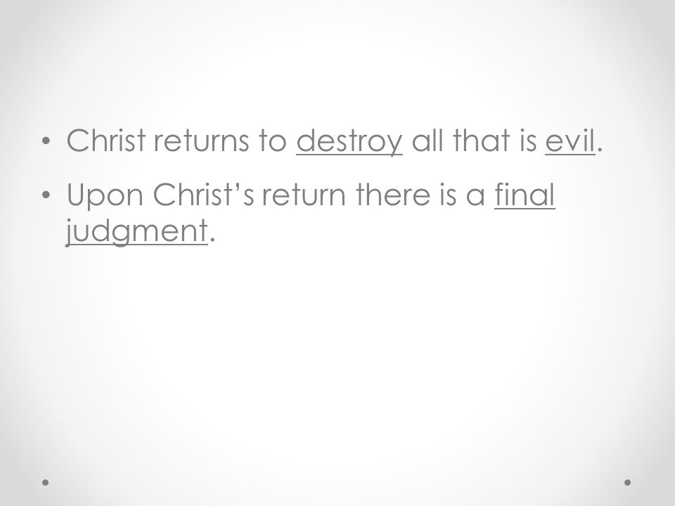 Christ returns to destroy all that is evil. Upon Christ's return there is a final judgment.
