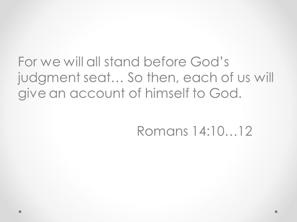 For we will all stand before God's judgment seat… So then, each of us will give an account of himself to God.