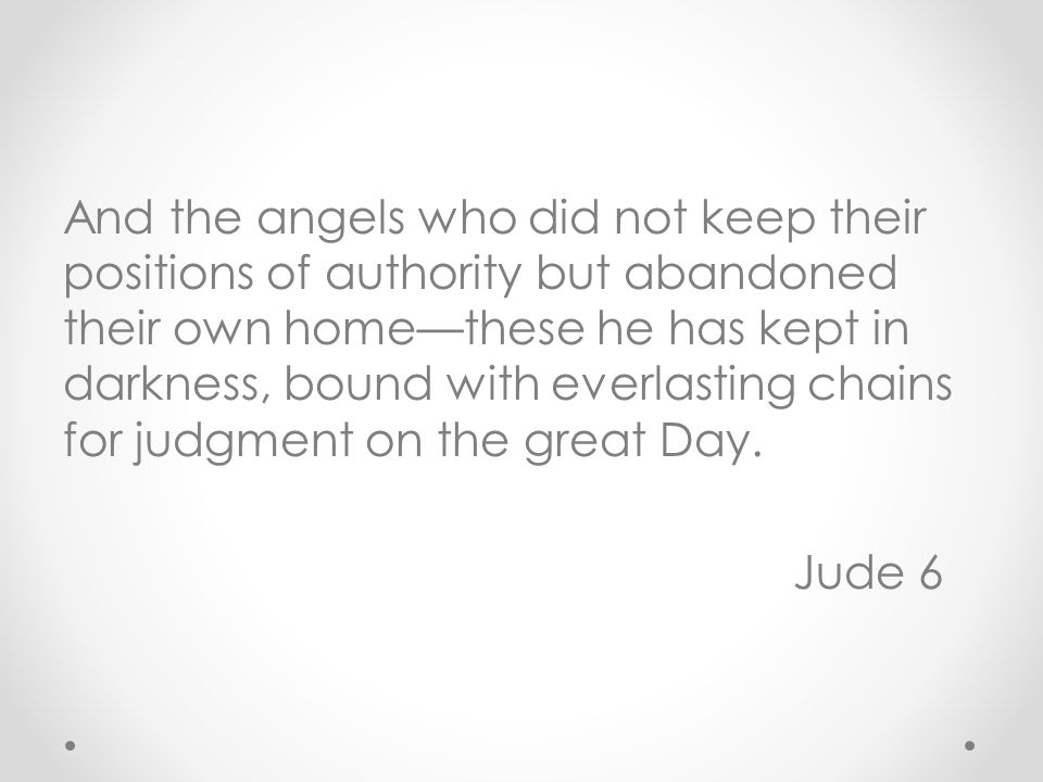 And the angels who did not keep their positions of authority but abandoned their own home—these he has kept in darkness, bound with everlasting chains for judgment on the great Day.