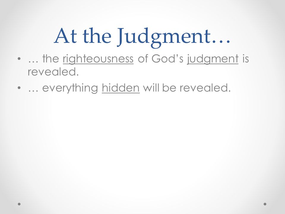 At the Judgment… … the righteousness of God's judgment is revealed.