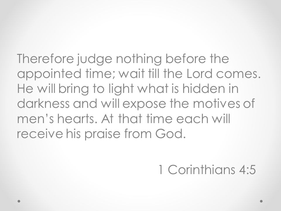 Therefore judge nothing before the appointed time; wait till the Lord comes.