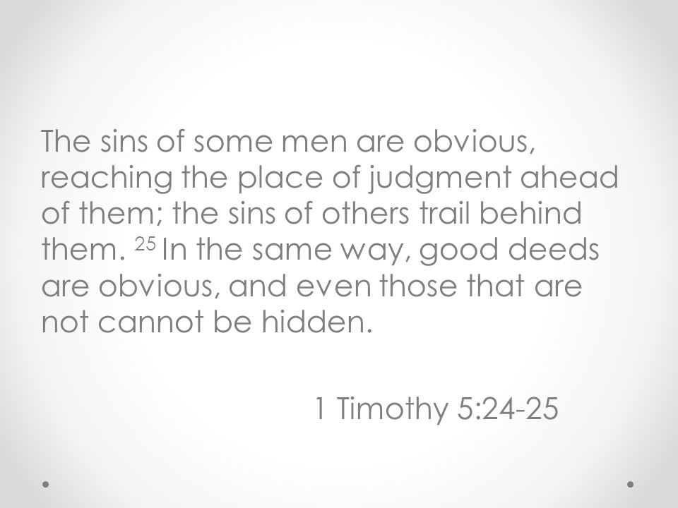 The sins of some men are obvious, reaching the place of judgment ahead of them; the sins of others trail behind them.