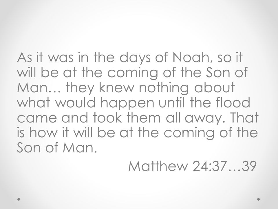 As it was in the days of Noah, so it will be at the coming of the Son of Man… they knew nothing about what would happen until the flood came and took them all away.