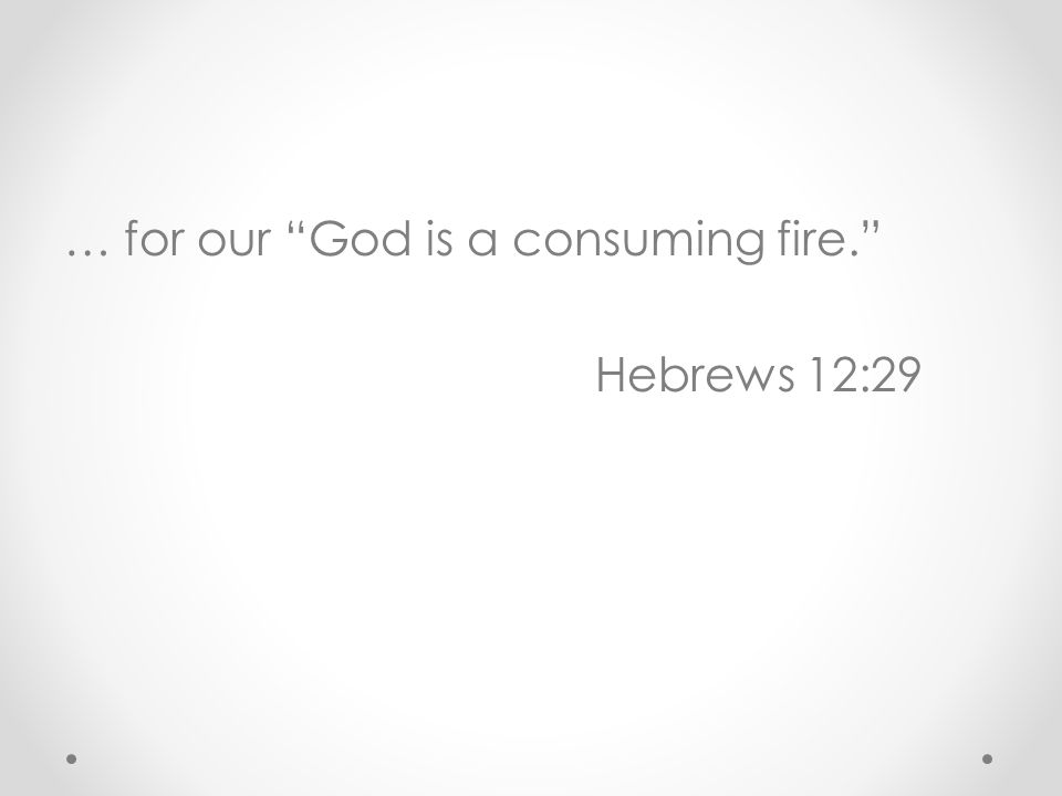 … for our God is a consuming fire. Hebrews 12:29