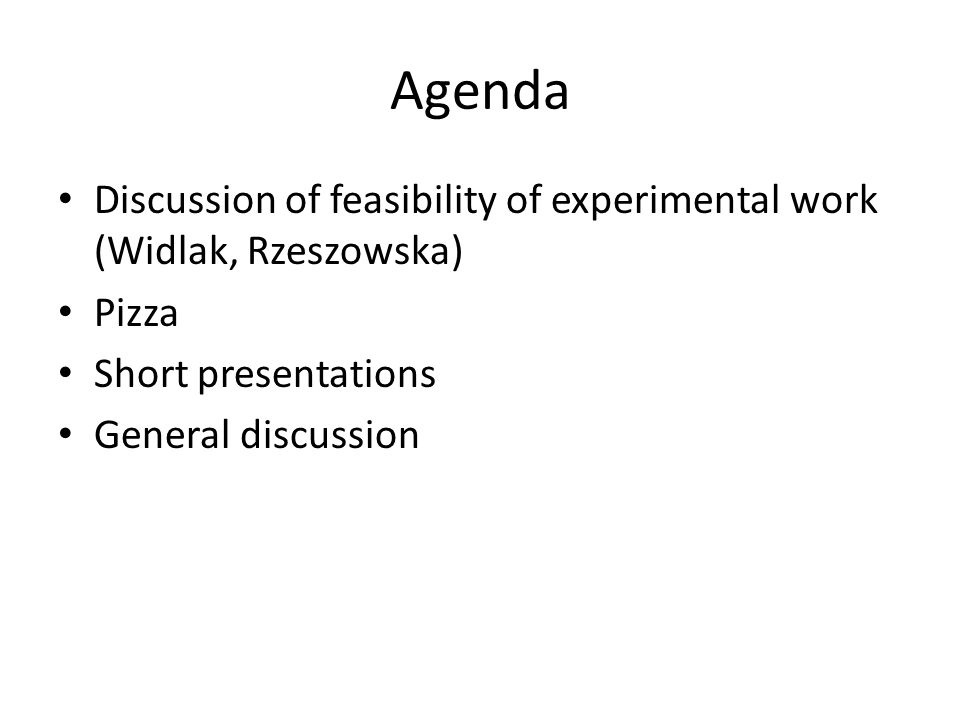 Agenda Discussion of feasibility of experimental work (Widlak, Rzeszowska) Pizza Short presentations General discussion