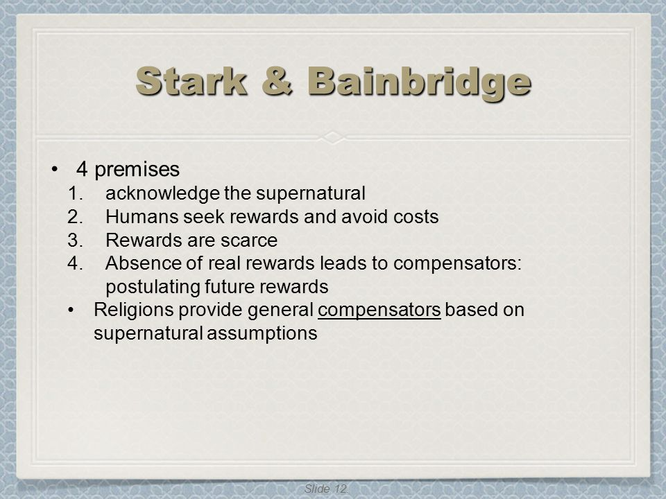 Slide 12. Stark & Bainbridge 4 premises 1.acknowledge the supernatural 2.Humans seek rewards and avoid costs 3.Rewards are scarce 4.Absence of real re