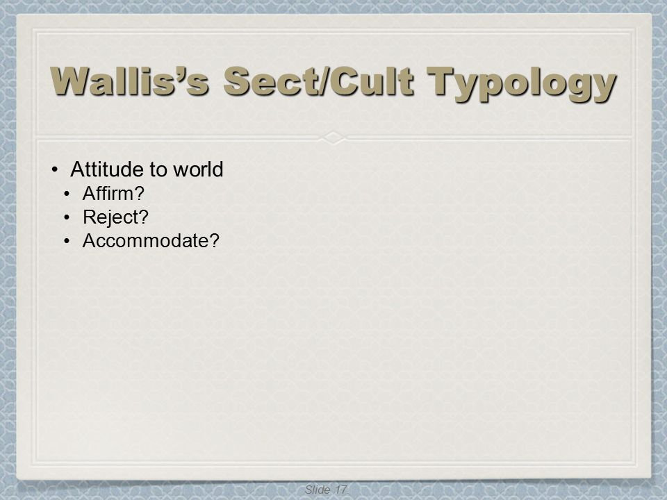 Slide 17. Wallis's Sect/Cult Typology Attitude to world Affirm? Reject? Accommodate?