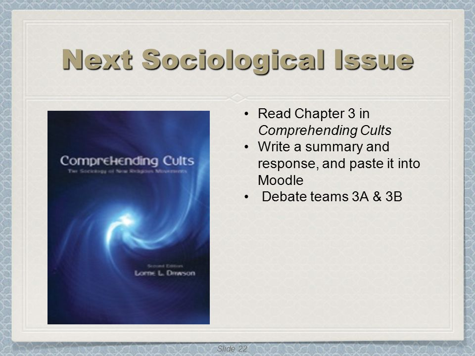 Slide 22. Next Sociological Issue Read Chapter 3 in Comprehending Cults Write a summary and response, and paste it into Moodle Debate teams 3A & 3B