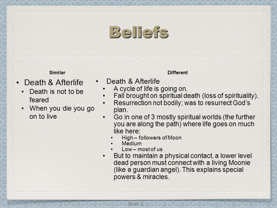 Slide 3. BeliefsBeliefs Similar Death & Afterlife Death is not to be feared When you die you go on to live Different Death & Afterlife A cycle of life